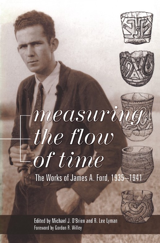 Measuring the Flow of Time: The Works of James A. Ford, 1935-1941 Edited by R. Lee Lyman and Michael J. O'Brien University of Alabama Press, 1999