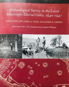 Archaeological Survey in the Lower Mississippi Alluvial Valley, 1940–1947 Philip Phillips, James A. Ford, and James B. Griffin; edited and with a new introduction by Stephen Williams